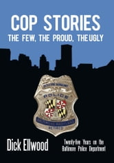 Cop Stories - The Few, the Proud, the Ugly—Twenty-five Years on the Baltimore Police Department ebook by Dick Ellwood