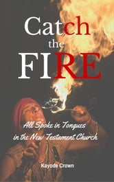 Catch the fire: All Spoke in Tongues in the New Testament Church ebook by Kayode Crown