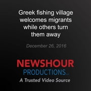 Greek Fishing Village Welcomes Migrants While Others Turn Them Away audiobook by PBS NewsHour