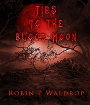 Ties To The Blood Moon ebook by Robin P. Waldrop