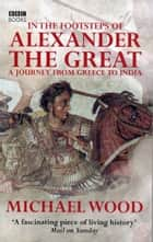 In The Footsteps Of Alexander The Great ebook by Michael Wood