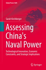 Assessing China's Naval Power - Technological Innovation, Economic Constraints, and Strategic Implications ebook by Sarah Kirchberger