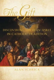 The Gift - The Holy Spirit in Catholic Tradition ebook by Alan Dr. Schreck
