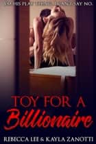 Toy For a Billionaire - Hot Naughty Billionaire Sex Stories, #2 ebook by Kayla Zanotti, Rebecca Lee
