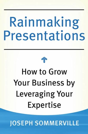 Rainmaking Presentations - How to Grow Your Business by Leveraging Your Expertise ebook by Joseph Sommerville
