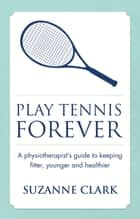 Play Tennis Forever: A Physiotherapist's Guide To Keeping Fitter, Younger And Healthier ebook by Suzanne Clark