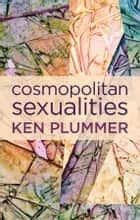 Cosmopolitan Sexualities - Hope and the Humanist Imagination ebook by Ken Plummer