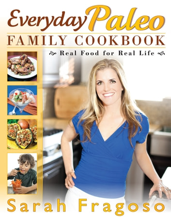 Everyday Paleo Family Cookbook: Real Food for Real Life ebook by Sarah Fragoso