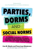 Parties, Dorms and Social Norms - A Crash Course in Safe Living for Young Adults on the Autism Spectrum ebook by Lisa M. Meeks, Tracy Loye Masterson, Amy Rutherford,...