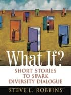 What If? - Short Stories to Spark Diversity Dialogue ebook by Steve L. Robbins