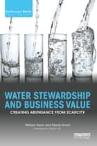 Water Stewardship and Business Value - Creating Abundance from Scarcity ebook by William Sarni, David Grant
