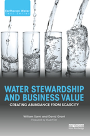 Water Stewardship and Business Value - Creating Abundance from Scarcity ebook by William Sarni,David Grant