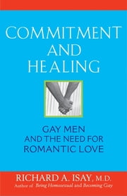 Commitment and Healing - Gay Men and the Need for Romantic Love ebook by Richard A. Isay M.D.