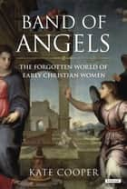 Band of Angels - The Forgotten World of Early Christian Women ebook by Kate Cooper