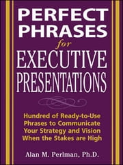 Perfect Phrases for Executive Presentations: Hundreds of Ready-to-Use Phrases to Use to Communicate Your Strategy and Vision When the Stakes Are High - Hundreds of Ready-to-Use Phrases to Use to Communicate Your Strategy and Vision When the Stakes Are High ebook by Alan Perlman