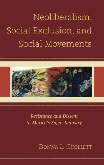Neoliberalism, Social Exclusion, and Social Movements - Resistance and Dissent in Mexico's Sugar Industry ebook by Donna L. Chollett