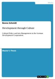Development through Culture - Cultural Policy and Arts Management in the German Development Cooperation ebook by Benno Schmidt