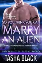 So You Think You Can Marry an Alien - Stargazer Alien Reality Show Brides #1 (Intergalactic Dating Agency) ebook by