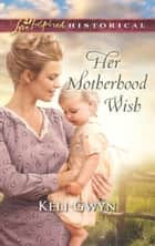 Her Motherhood Wish (Mills & Boon Love Inspired Historical) ebook by Keli Gwyn
