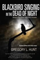 Blackbird Singing in the Dead of Night: What to do When God Won't Answer (Updated Edition with Study Guide) ebook by Gregory Hunt