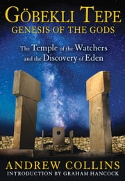 Gobekli Tepe: Genesis of the Gods - The Temple of the Watchers and the Discovery of Eden ebook by Andrew Collins,Graham Hancock