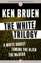 The White Trilogy ebook by Ken Bruen