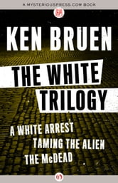 The White Trilogy - A White Arrest, Taming the Alien, and The McDead ebook by Ken Bruen
