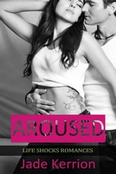 Aroused - Life Shocks Romances, #1 ebook by Jade Kerrion