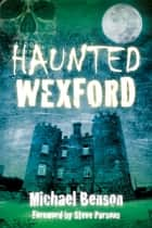 Haunted Wexford ebook by Michael Benson,Michael Benson