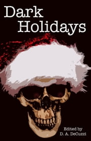 Dark Holidays ebook by D. A. DeCuzzi,Abbey Sweeny,Amy Frischmann,Ana Oliverira,Delcie McCulloch,John Reti,Kelsy Tiffany,Kerry E.B. Black,Matthew Stitt,Michael D. Kanoy,Michelle Renee Lane,Paul Adams,Paul Loh,Ryan Edel,Samie Sands,Sean Hoade,Thomas H. Brand,Tony Dews