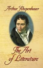 The Art of Literature ebook by Arthur Schopenhauer, T. Bailey Saunders