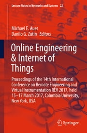 Online Engineering & Internet of Things - Proceedings of the 14th International Conference on Remote Engineering and Virtual Instrumentation REV 2017, held 15-17 March 2017, Columbia University, New York, USA ebook by Danilo G. Zutin, Michael E. Auer