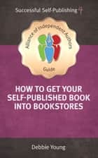 How To Get Your Self-Published Book Into Bookstores ebook by Debbie Young