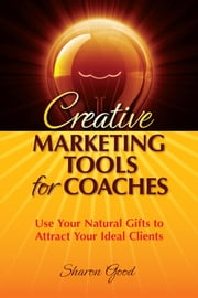 Creative Marketing Tools for Coaches - Use Your Natural Gifts to Attract Your Ideal Clients ebook by Sharon Good