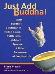 Just Add Buddha! - Quick Buddhist Solutions for Hellish Bosses, Traffic Jams, Stubborn Spouses, and Other Annoyances of ebook by Franz Metcalf