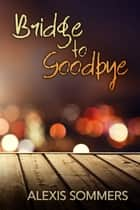 Bridge to Goodbye ebook by Alexis Sommers