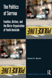 The Politics of Sorrow - Families, Victims, and the Micro-Organization of Youth Homicide ebook by Daniel D. Martin