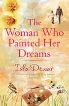 The Woman Who Painted Her Dreams ebook by Isla Dewar