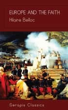 Europe and the Faith (Serapis Classics) ebook by Hilaire Belloc