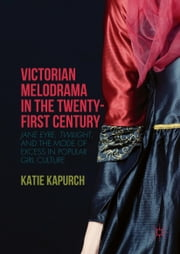 Victorian Melodrama in the Twenty-First Century - Jane Eyre, Twilight, and the Mode of Excess in Popular Girl Culture ebook by Katie Kapurch