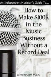 An Independent Musician's Guide To: How to Make $100K in the Music Business Without a Record Deal ebook by Lamont Clark