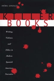 Killer Books - Writing, Violence, and Ethics in Modern Spanish American Narrative ebook by Aníbal González