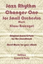 Jazz Rhythm Changes One for Small Orchestra - Original Scores & Parts for the Soundtrack - Sheet Music for Your eBook ebook by Klaus Bruengel, Klaus Bruengel