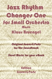 Jazz Rhythm Changes One for Small Orchestra - Original Scores & Parts for the Soundtrack - Sheet Music for Your eBook ebook by Klaus Bruengel,Klaus Bruengel