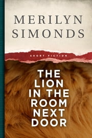 The Lion in the Room Next Door - Short Stories ebook by Merilyn Simonds