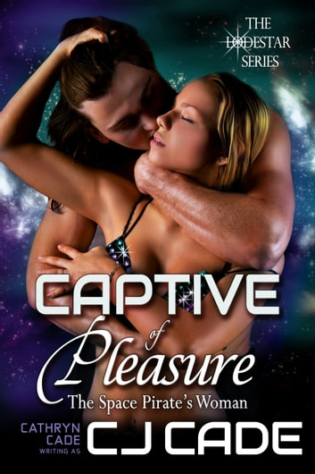 Captive of Pleasure; the Space Pirate's Woman ebook by CJ Cade