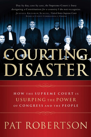 Courting Disaster - How the Supreme Court is Usurping the Power of Congress and the People ebook by Pat Robertson