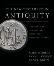 The New Testament in Antiquity - A Survey of the New Testament within Its Cultural Context ebook by Gary M. Burge,Lynn H. Cohick,Gene L. Green