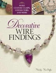 Decorative Wire Findings: Make Custom Clasps, Connectors, and More ebook by MacDuffee, Melody