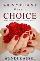 When You Don't Have a Choice (Windhaven Manor Series #1) ebook by Wendi Cassel